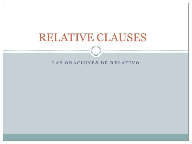 L A S O R A C I O N E S D E R E L A T I V O RELATIVE CLAUSES