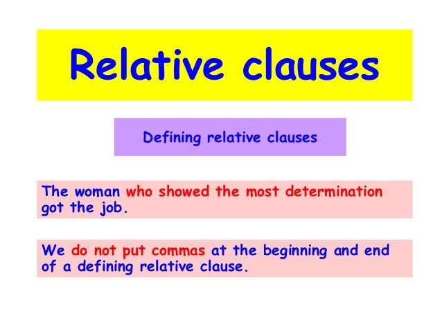 Relative clauses Defining relative clauses The woman who showed the most determination got the job. We do not put commas a...
