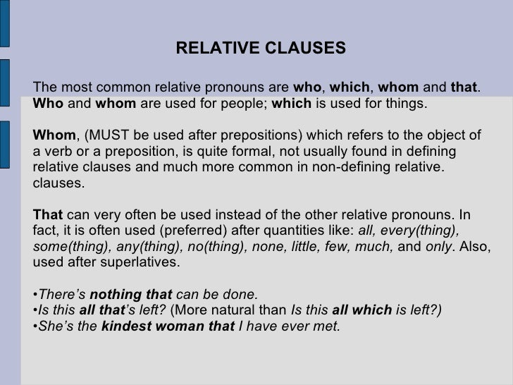 RELATIVE CLAUSES <ul><li>The most common relative pronouns are  who ,  which ,  whom  and  that .  Who  and  whom  are use...