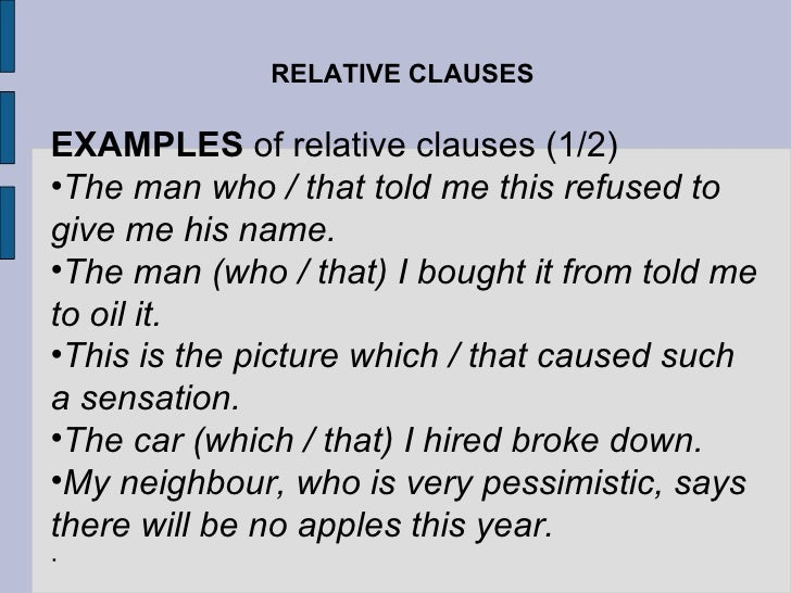 RELATIVE CLAUSES <ul><li>EXAMPLES  of relative clauses (1/2) </li></ul><ul><li>The man who / that told me this refused to ...