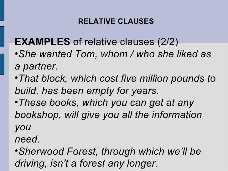 RELATIVE CLAUSES <ul><li>EXAMPLES  of relative clauses (2/2) </li></ul><ul><li>She wanted Tom, whom / who she liked as a p...