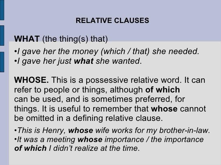 RELATIVE CLAUSES <ul><li>WHAT  (the thing(s) that) </li></ul><ul><li>I gave her the money (which / that) she needed. </li>...