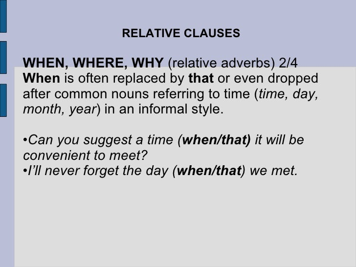 RELATIVE CLAUSES <ul><li>WHEN, WHERE, WHY  (relative adverbs) 2/4 </li></ul><ul><li>When  is often replaced by  that  or e...