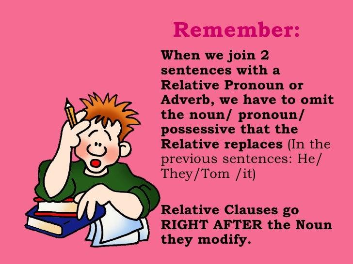 Remember: <ul><li>When we join 2 sentences with a Relative Pronoun or Adverb, we have to omit the noun/ pronoun/ possessiv...