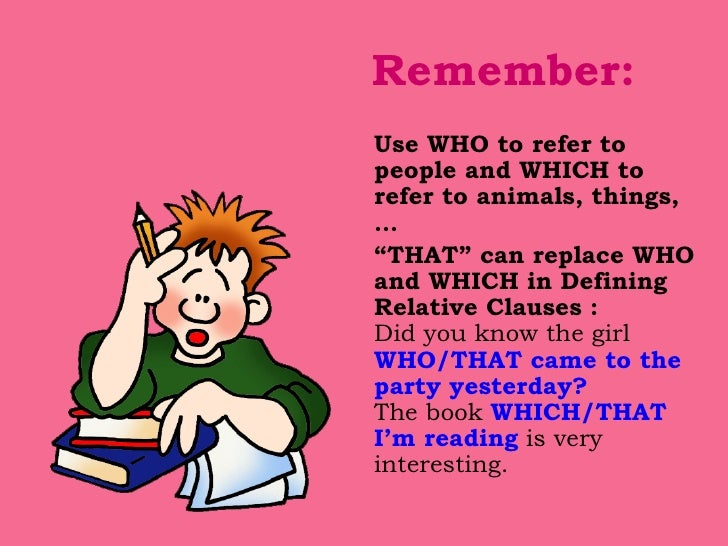 """Remember: <ul><li>Use WHO to refer to people and WHICH to refer to animals, things, … </li></ul><ul><li>"""" THAT"""" can replac..."""