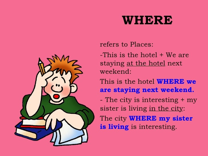 WHERE <ul><li>refers to Places:  </li></ul><ul><li>-This is the hotel + We are staying  at the hotel  next weekend: </li><...