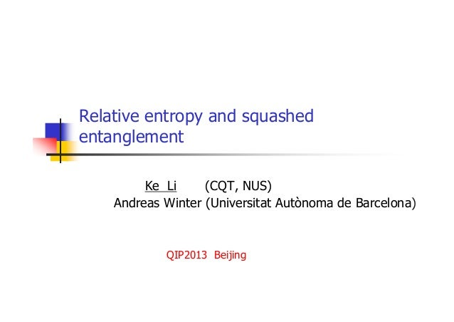 Relative entropy and squashed entanglement Ke Li (CQT, NUS) Andreas Winter (Universitat Autònoma de Barcelona) QIP2013 Bei...