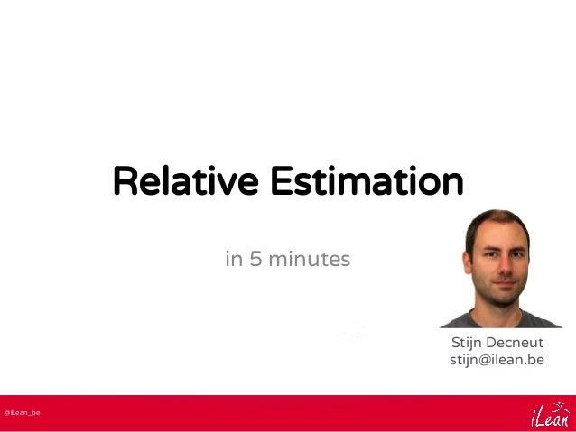 @iLean_be Relative Estimation in 5 minutes Stijn Decneut stijn@ilean.be
