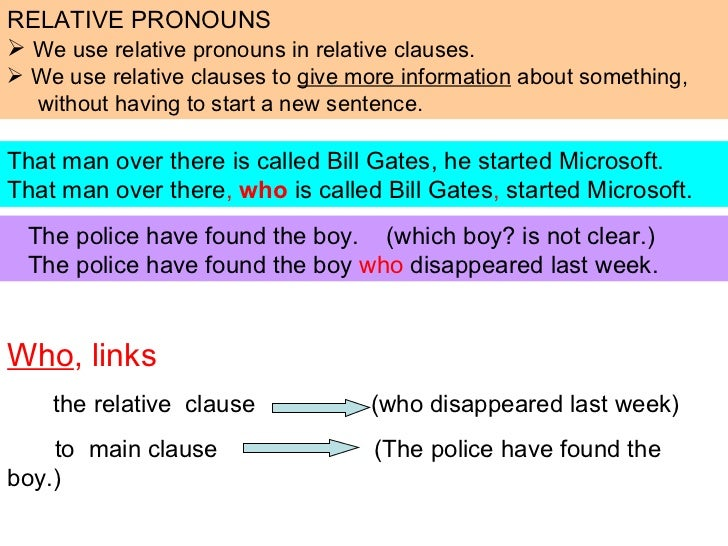 Who , links   the relative  clause  (who disappeared last week)  to  main clause  (The police have found the boy.) That ma...