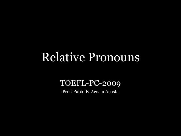 Relative Pronouns TOEFL-PC-2009 Prof. Pablo E. Acosta Acosta