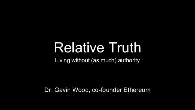 Relative Truth  Living without (as much) authority  Dr. Gavin Wood, co-founder Ethereum