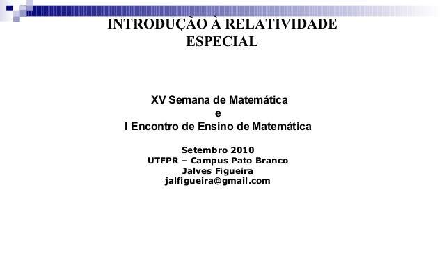 INTRODUÇÃO À RELATIVIDADE ESPECIAL XV Semana de Matemática e I Encontro de Ensino de Matemática Setembro 2010 UTFPR – Camp...