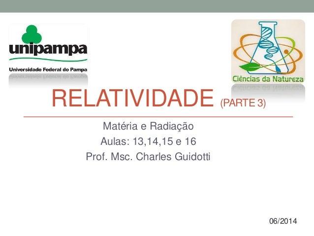 RELATIVIDADE (PARTE 3) Matéria e Radiação Aulas: 13,14,15 e 16 Prof. Msc. Charles Guidotti 06/2014