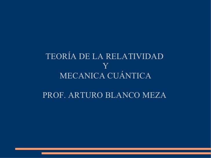TEORÍA DE LA RELATIVIDAD            Y   MECANICA CUÁNTICAPROF. ARTURO BLANCO MEZA