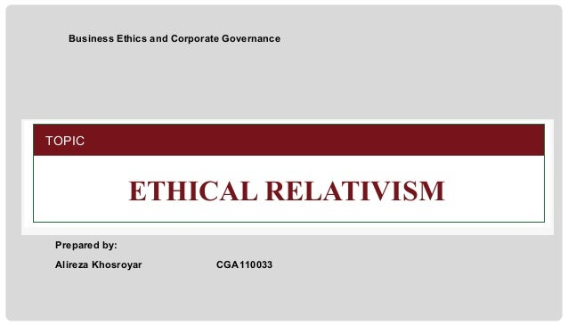 Business Ethics and Corporate Governance  TOPIC  ETHICAL RELATIVISM Prepared by: Alireza Khosroyar  CGA110033  CSGB6102 Bu...