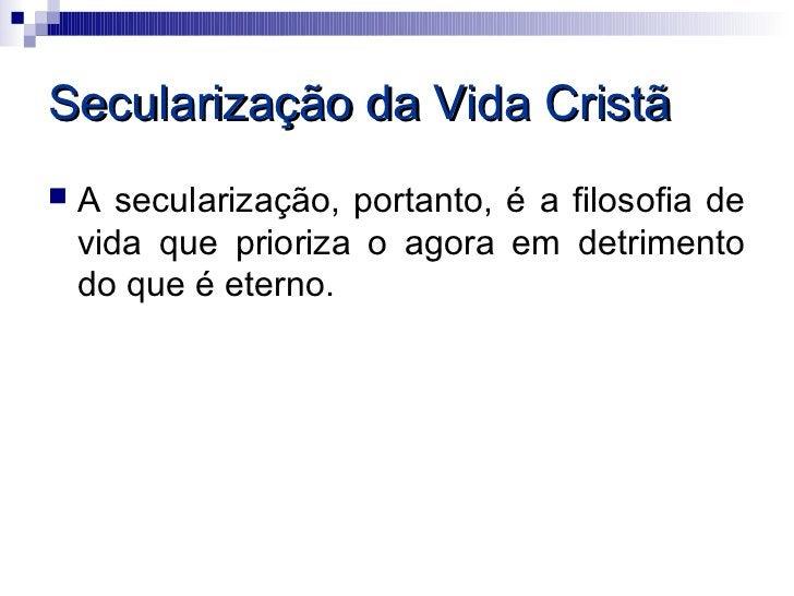 Secularização da Vida Cristã   A secularização, portanto, é a filosofia de    vida que prioriza o agora em detrimento    ...