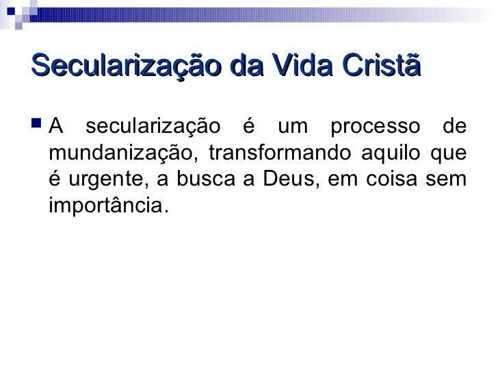 Secularização da Vida Cristã   A secularização é um processo de    mundanização, transformando aquilo que    é urgente, a...