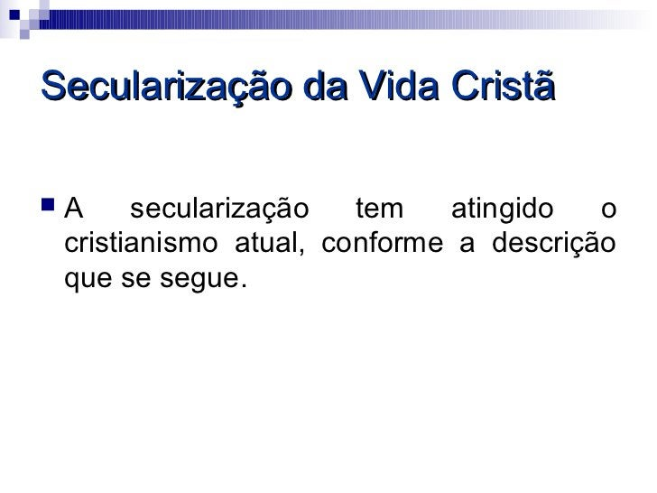 Secularização da Vida Cristã   A     secularização   tem    atingido  o    cristianismo atual, conforme a descrição    qu...