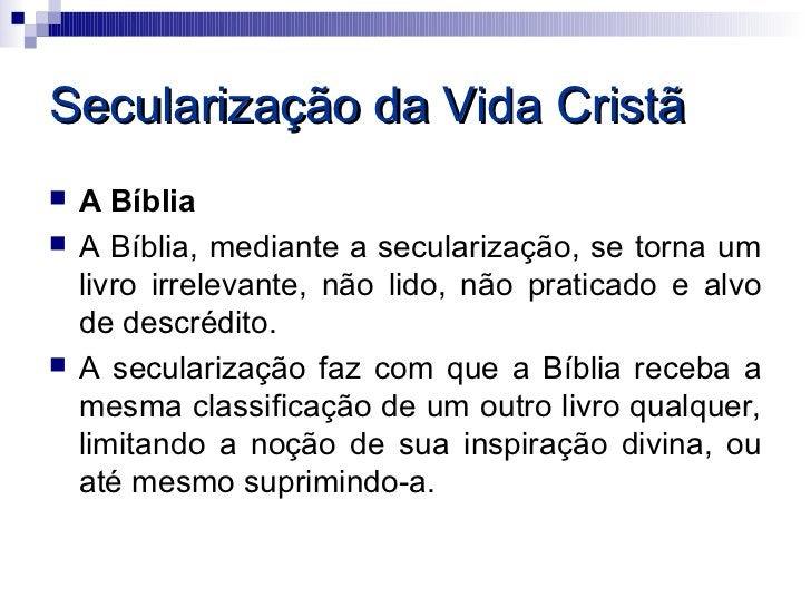 Secularização da Vida Cristã   A Bíblia   A Bíblia, mediante a secularização, se torna um    livro irrelevante, não lido...