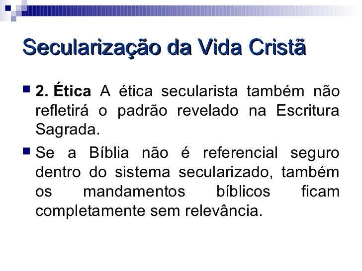 Secularização da Vida Cristã 2. Ética A ética secularista também não  refletirá o padrão revelado na Escritura  Sagrada....