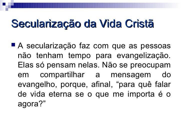 Secularização da Vida Cristã   A secularização faz com que as pessoas    não tenham tempo para evangelização.    Elas só ...