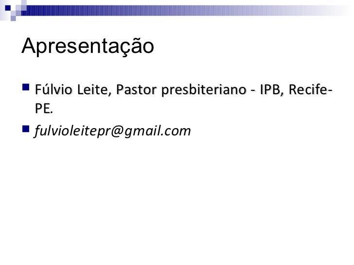 Apresentação Fúlvio Leite, Pastor presbiteriano - IPB, Recife-  PE.  PE fulvioleitepr@gmail.com