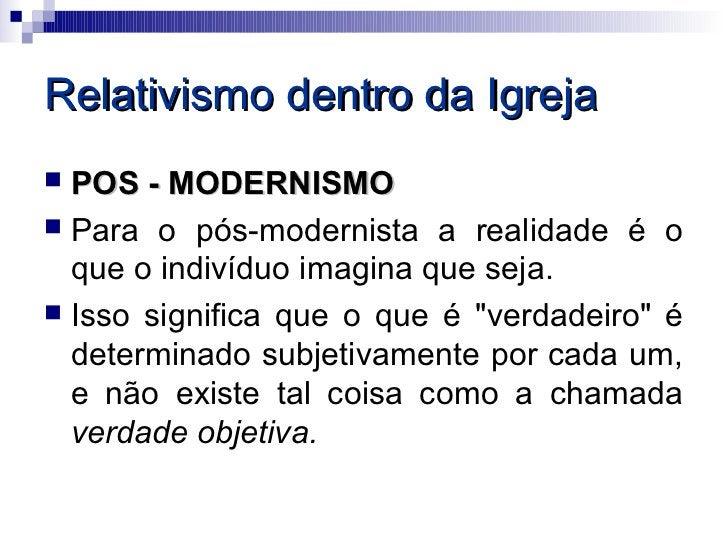Relativismo dentro da Igreja POS - MODERNISMO Para o pós-modernista a realidade é o  que o indivíduo imagina que seja. ...