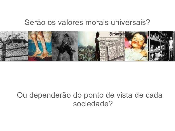 Serão os valores morais universais? <ul><li>Ou dependerão do ponto de vista de cada sociedade? </li></ul>