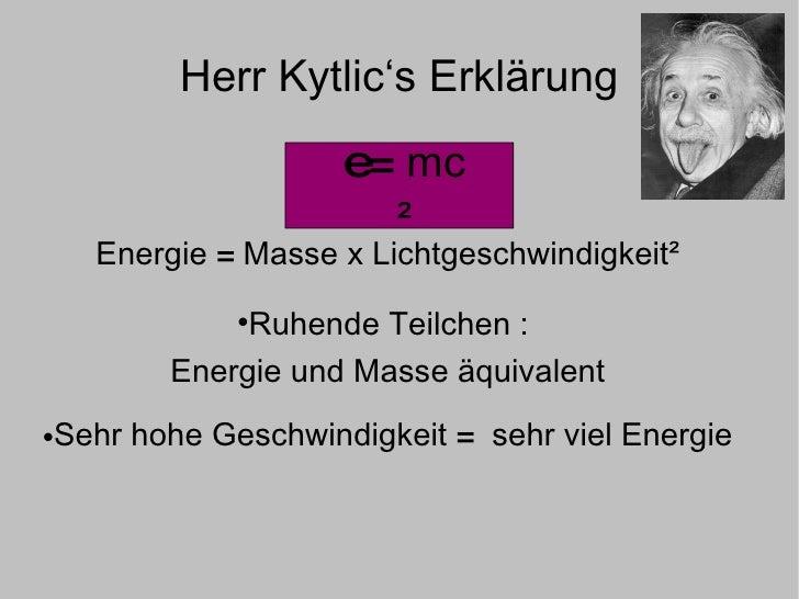 Herr Kytlic's Erklärung <ul><li>Energie  = Masse x Lichtgeschwindigkeit² </li></ul><ul><li>Ruhende Teilchen :  </li></ul><...