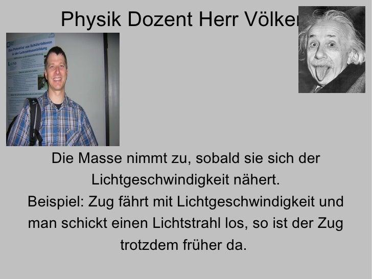 Physik Dozent Herr Völker  Die Masse nimmt zu, sobald sie sich der Lichtgeschwindigkeit nähert. Beispiel: Zug fährt mit Li...