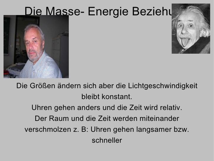 Die Masse- Energie Beziehung Die Größen ändern sich aber die Lichtgeschwindigkeit bleibt konstant. Uhren gehen anders und ...