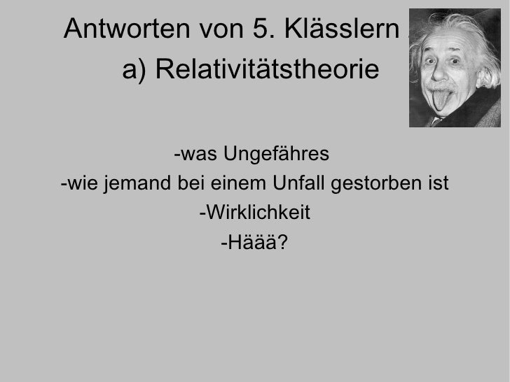 Antworten von 5. Klässlern zu  a) Relativitätstheorie  -was Ungefähres  -wie jemand bei einem Unfall gestorben ist -Wirkli...
