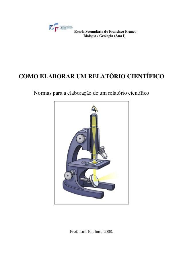 Escola Secundária de Francisco FrancoBiologia / Geologia (Ano I)COMO ELABORAR UM RELATÓRIO CIENTÍFICONormas para a elabora...