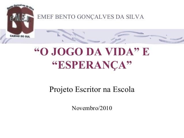 """""""O JOGO DA VIDA"""" E """"ESPERANÇA"""" Projeto Escritor na Escola Novembro/2010 EMEF BENTO GONÇALVES DA SILVA"""