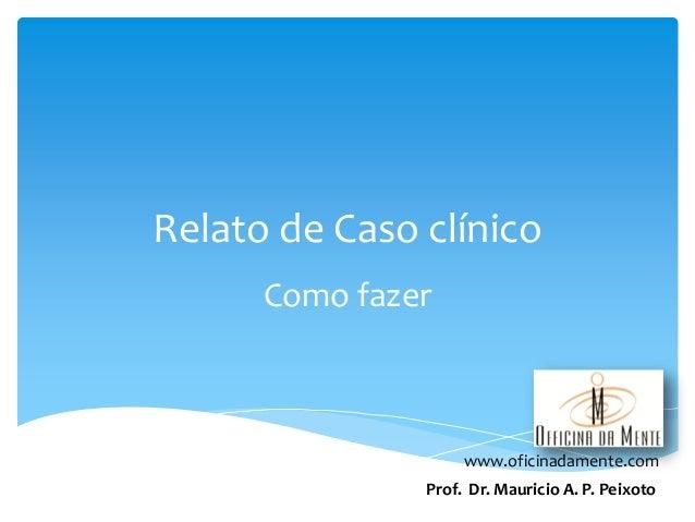 Relato de Caso clínico Como fazer  www.oficinadamente.com Prof. Dr. Mauricio A. P. Peixoto
