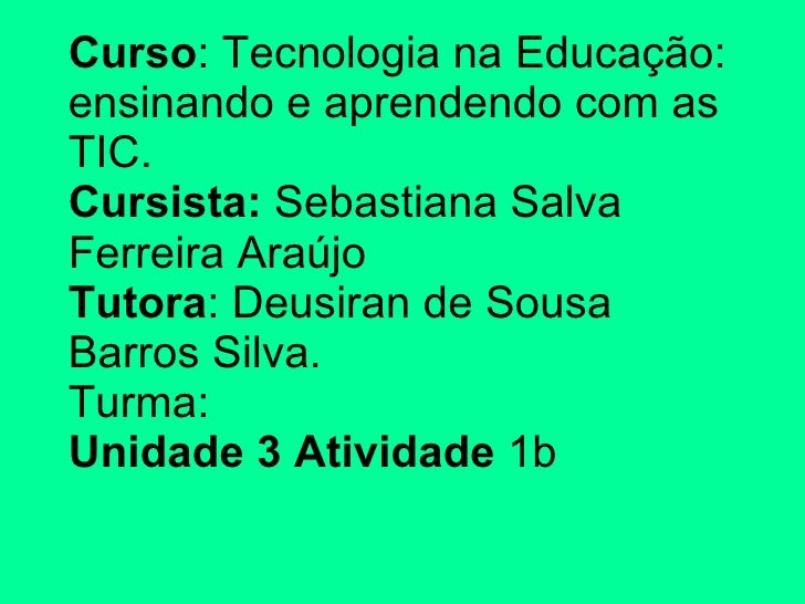 Curso : Tecnologia na Educação: ensinando e aprendendo com as TIC. Cursista:  Sebastiana Salva Ferreira Araújo Tutora : De...