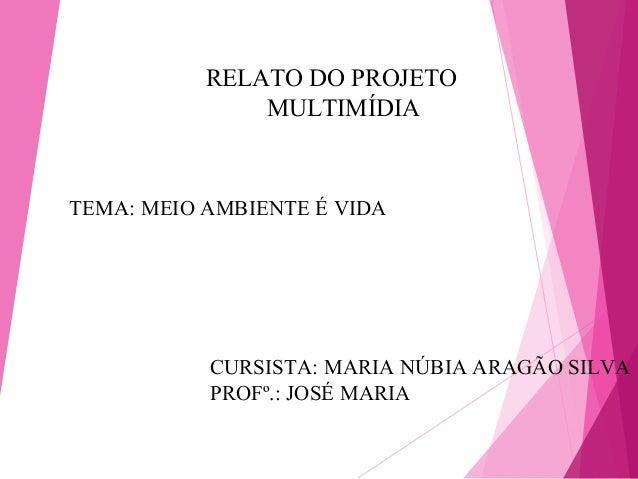 RELATO DO PROJETO               MULTIMÍDIATEMA: MEIO AMBIENTE É VIDA           CURSISTA: MARIA NÚBIA ARAGÃO SILVA         ...