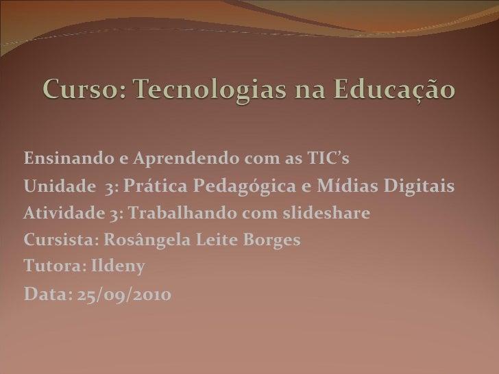 Ensinando e Aprendendo com as TIC's Unidade  3:  Prática Pedagógica e Mídias Digitais Atividade 3: Trabalhando com slidesh...