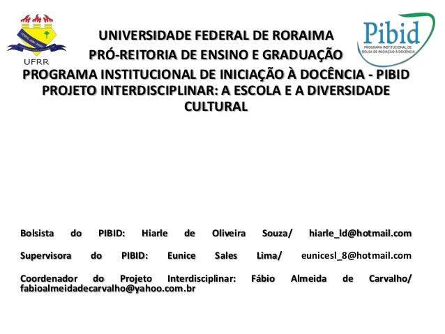 UNIVERSIDADE FEDERAL DE RORAIMA PRÓ-REITORIA DE ENSINO E GRADUAÇÃO PROGRAMA INSTITUCIONAL DE INICIAÇÃO À DOCÊNCIA - PIBID ...