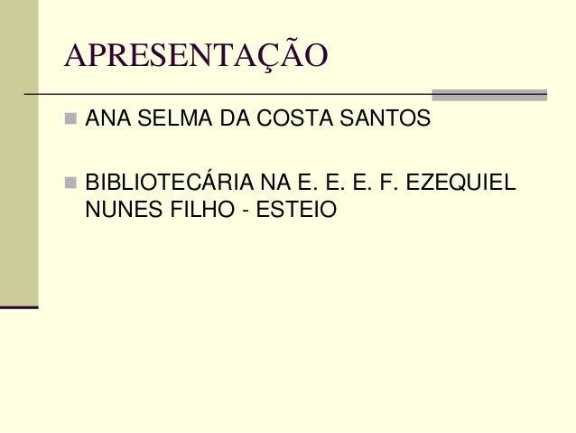 APRESENTAÇÃO  ANA SELMA DA COSTA SANTOS  BIBLIOTECÁRIA NA E. E. E. F. EZEQUIEL NUNES FILHO - ESTEIO