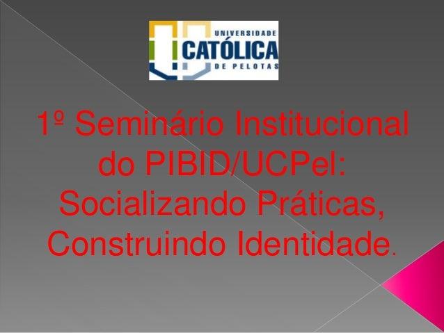 1º Seminário Institucional do PIBID/UCPel: Socializando Práticas, Construindo Identidade.