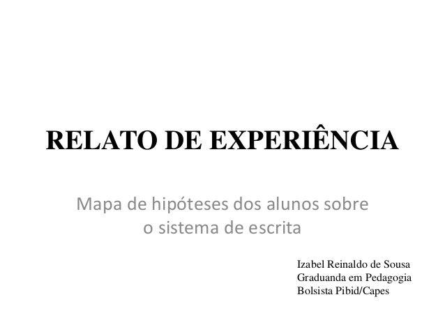 RELATO DE EXPERIÊNCIA Mapa de hipóteses dos alunos sobre o sistema de escrita Izabel Reinaldo de Sousa Graduanda em Pedago...