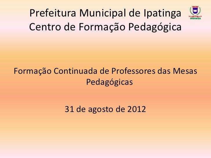 Prefeitura Municipal de Ipatinga   Centro de Formação PedagógicaFormação Continuada de Professores das Mesas              ...