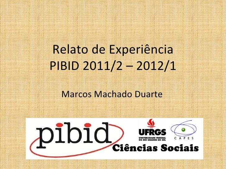 Relato de ExperiênciaPIBID 2011/2 – 2012/1 Marcos Machado Duarte