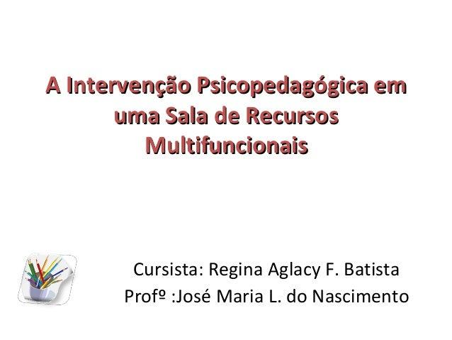 A Intervenção Psicopedagógica em       uma Sala de Recursos         Multifuncionais       Cursista: Regina Aglacy F. Batis...