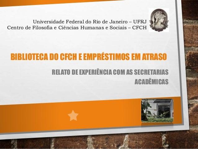 BIBLIOTECA DO CFCH E EMPRÉSTIMOS EM ATRASO RELATO DE EXPERIÊNCIA COM AS SECRETARIAS ACADÊMICAS Universidade Federal do Rio...