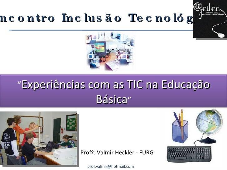"""Profº. Valmir Heckler - FURG [email_address] I Encontro Inclusão Tecnológica """" Experiências com as TIC na Educação Básica """""""