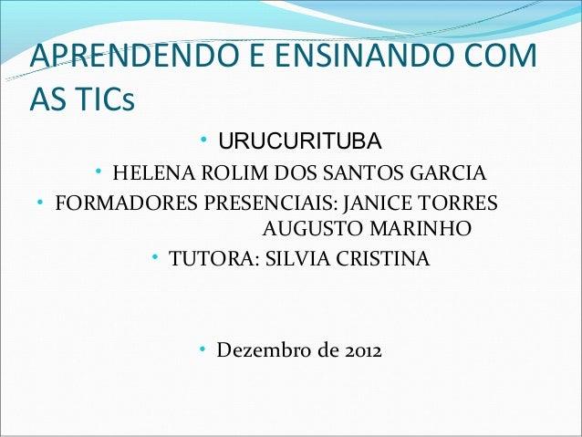 APRENDENDO E ENSINANDO COMAS TICs              • URUCURITUBA     • HELENA ROLIM DOS SANTOS GARCIA• FORMADORES PRESENCIAIS:...