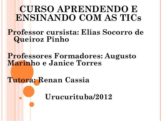CURSO APRENDENDO E  ENSINANDO COM AS TICsProfessor cursista: Elias Socorro de Queiroz PinhoProfessores Formadores: Augusto...