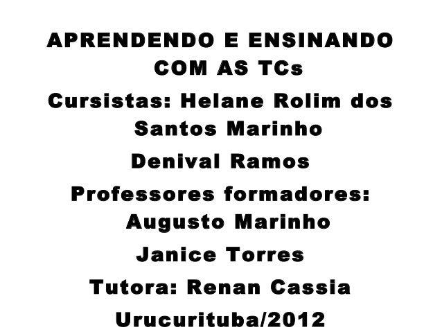APRENDENDO E ENSINANDO      COM AS TCsCursistas: Helane Rolim dos       Santos Marinho      Denival Ramos Professores form...